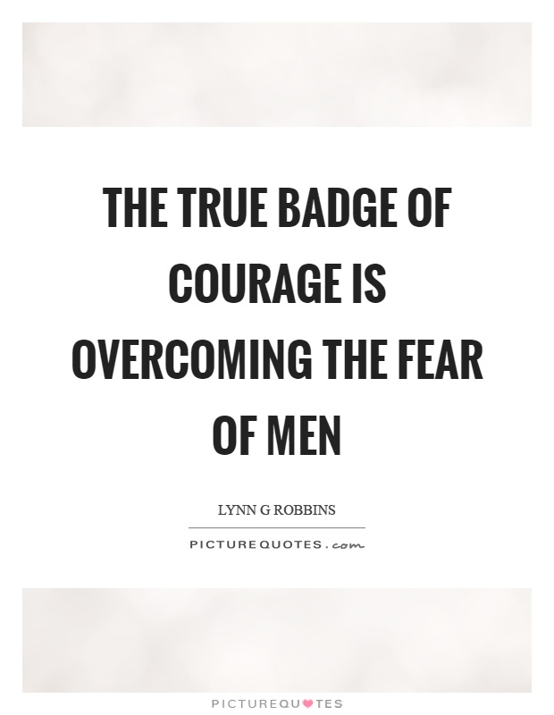 The true badge of courage is overcoming the fear of men Picture Quote #1