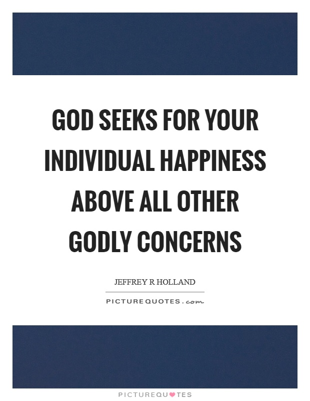 God seeks for your individual happiness above all other godly concerns Picture Quote #1