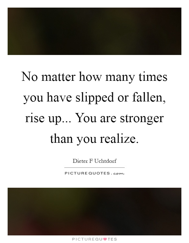 No matter how many times you have slipped or fallen, rise up... You are stronger than you realize Picture Quote #1