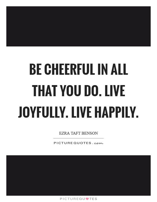 Be cheerful in all that you do. Live joyfully. Live happily Picture Quote #1