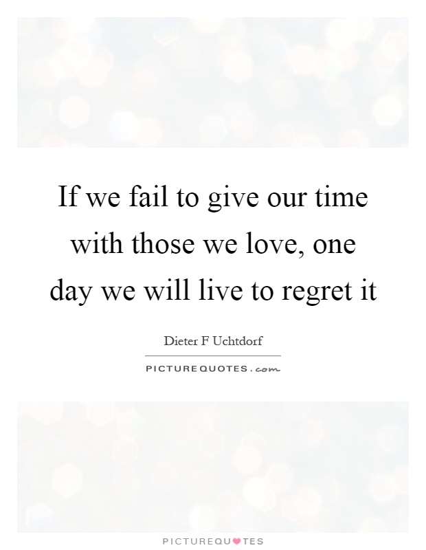 If we fail to give our time with those we love, one day we will live to regret it Picture Quote #1
