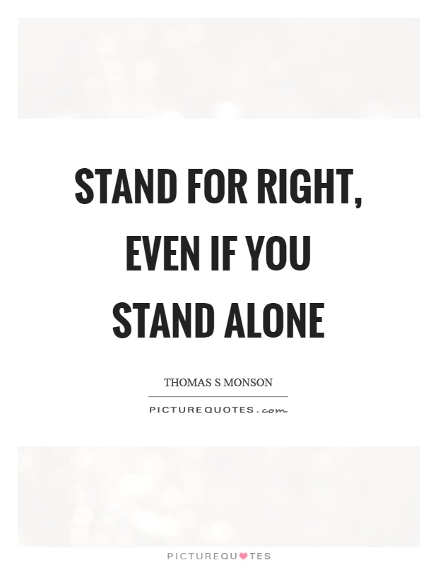 Stand for right, even if you stand alone Picture Quote #1