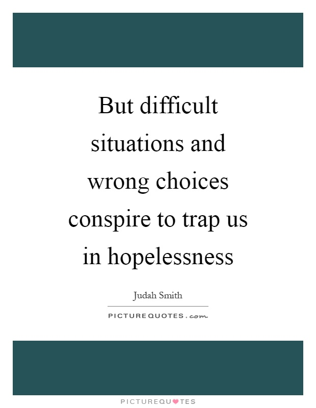 But difficult situations and wrong choices conspire to trap us in hopelessness Picture Quote #1