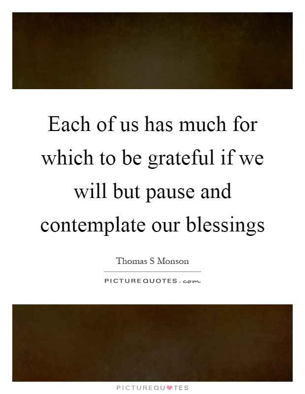 Each of us has much for which to be grateful if we will but pause and contemplate our blessings Picture Quote #1