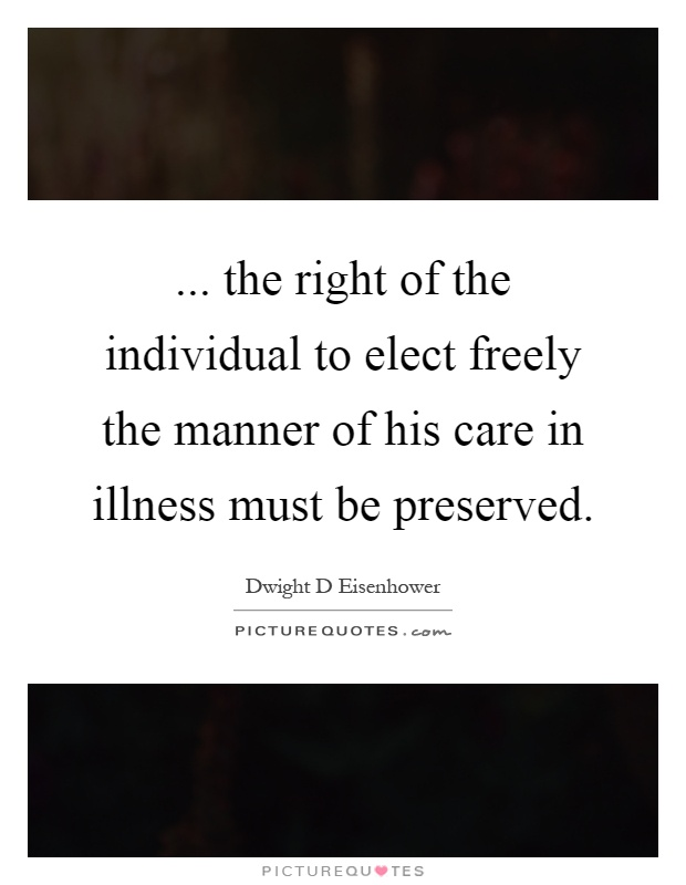 ... the right of the individual to elect freely the manner of his care in illness must be preserved Picture Quote #1