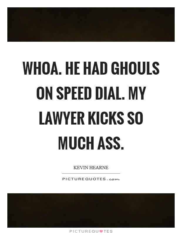 Whoa. He had ghouls on speed dial. My lawyer kicks so much ass Picture Quote #1