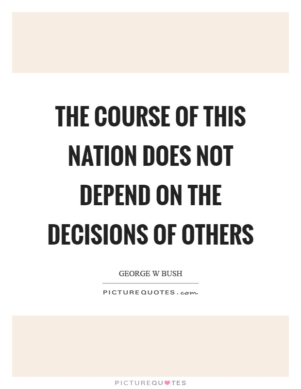 The course of this nation does not depend on the decisions of others Picture Quote #1