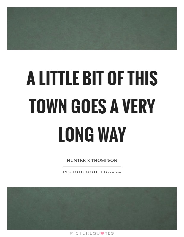 A little bit of this town goes a very long way Picture Quote #1