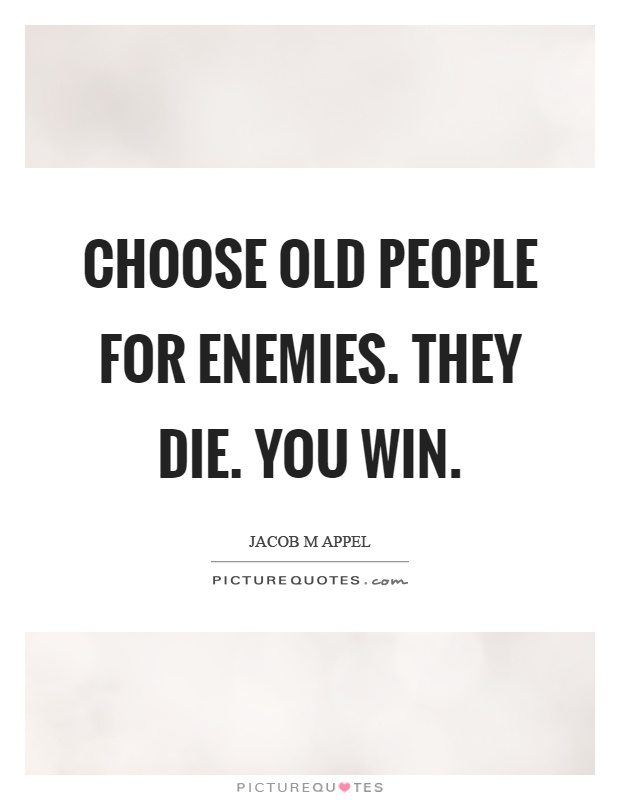 Choose old people for enemies. They die. You win Picture Quote #1