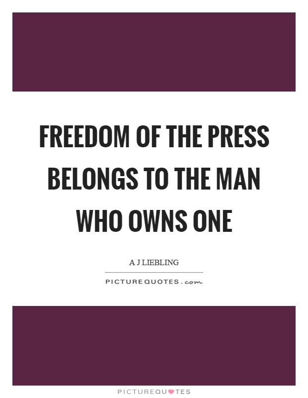 Freedom of the press belongs to those who own one