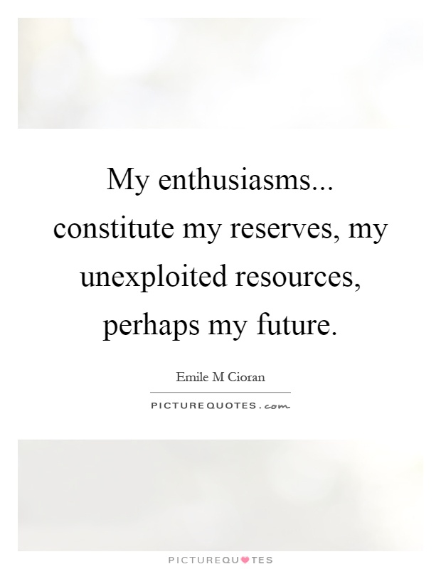 My enthusiasms... constitute my reserves, my unexploited resources, perhaps my future Picture Quote #1