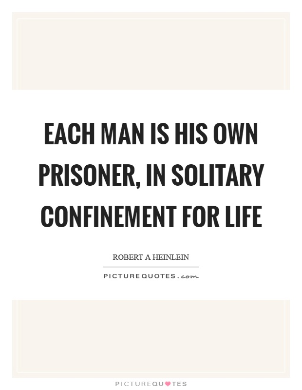 Each man is his own prisoner, in solitary confinement for life Picture Quote #1