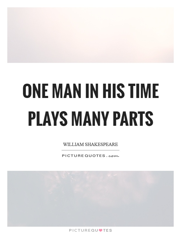 One man in his time plays many parts Picture Quote #1