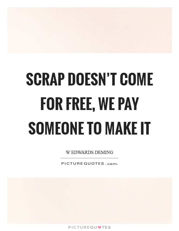 Scrap doesn't come for free, we pay someone to make it Picture Quote #1