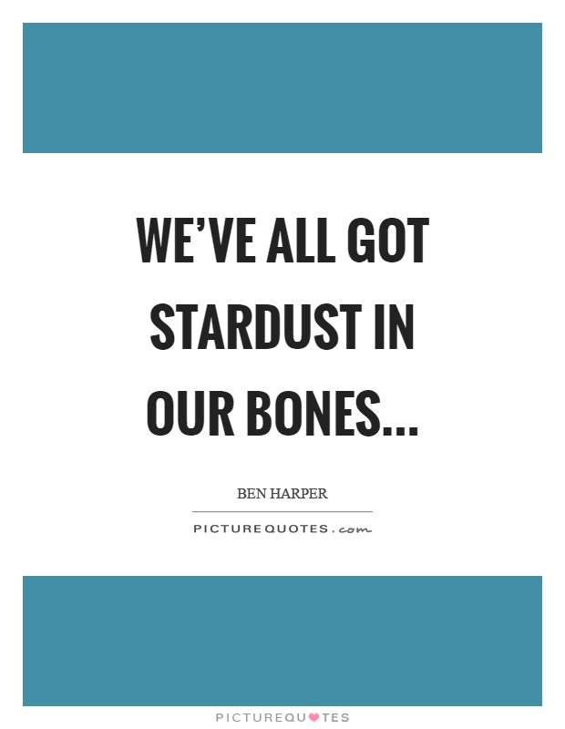 We've all got stardust in our bones Picture Quote #1