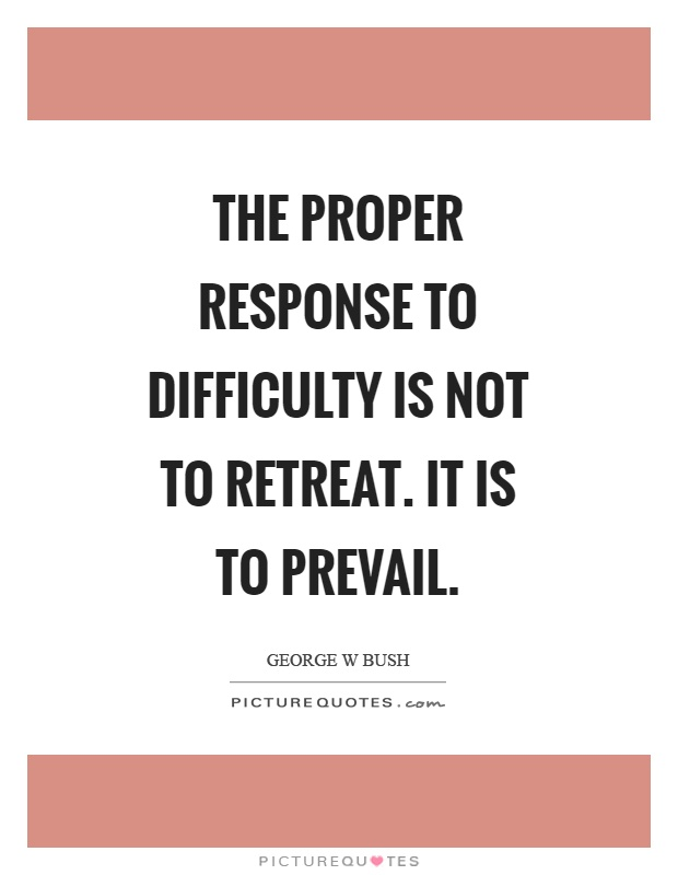 The proper response to difficulty is not to retreat. It is to prevail Picture Quote #1
