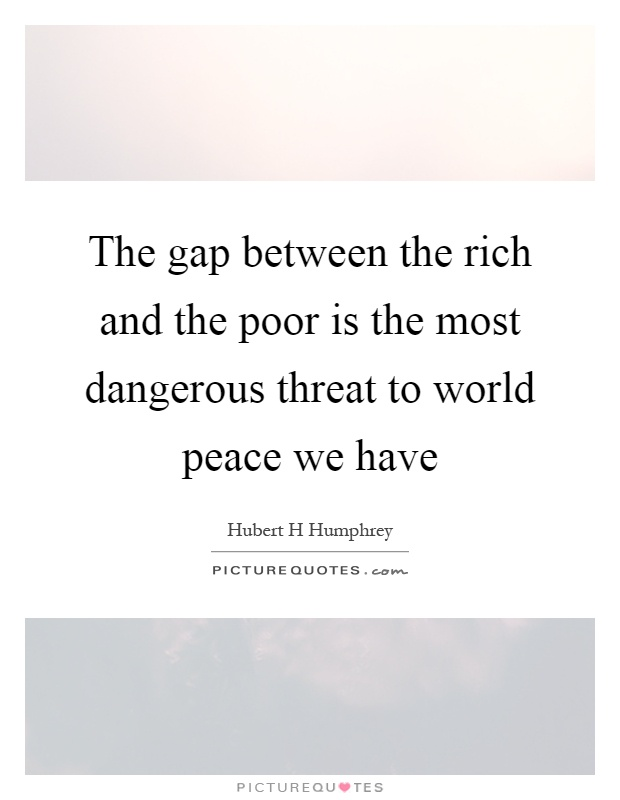 The gap between the rich and the poor is the most dangerous threat to world peace we have Picture Quote #1