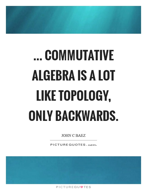 ... commutative algebra is a lot like topology, only backwards Picture Quote #1