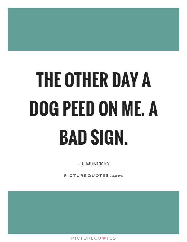 The other day a dog peed on me. A bad sign Picture Quote #1