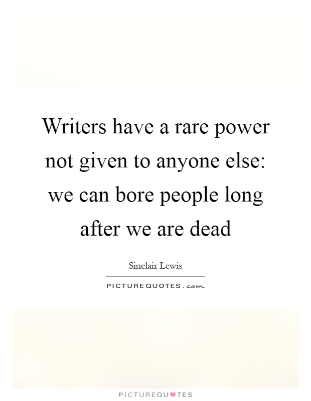 Writers have a rare power not given to anyone else: we can bore people long after we are dead Picture Quote #1