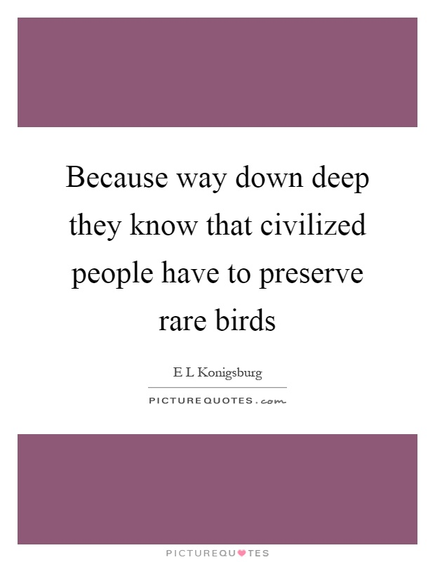 Because way down deep they know that civilized people have to preserve rare birds Picture Quote #1