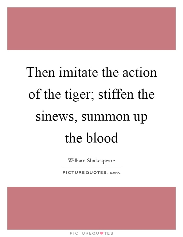 Then imitate the action of the tiger; stiffen the sinews, summon up the blood Picture Quote #1