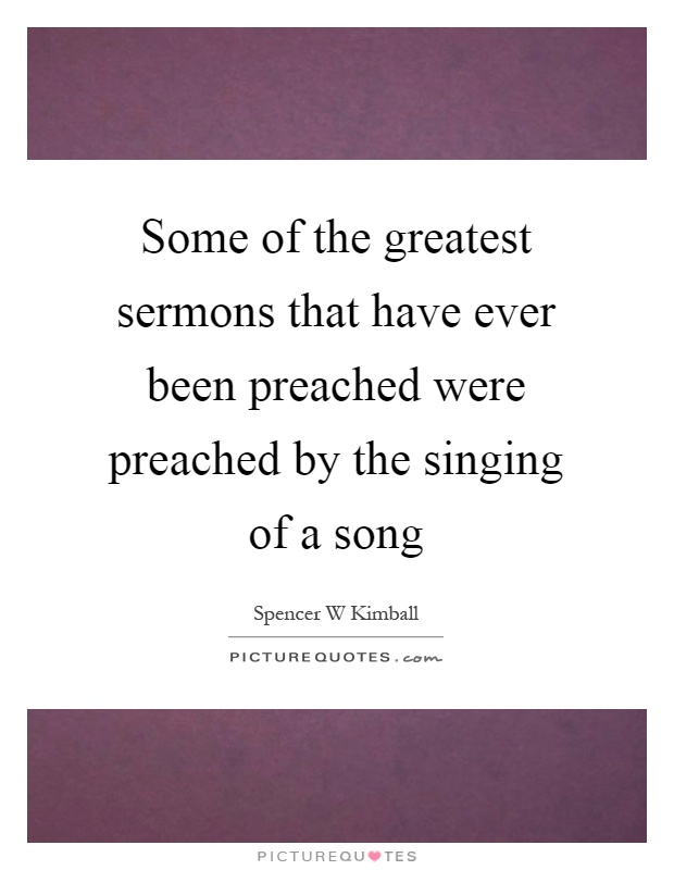 Some of the greatest sermons that have ever been preached were preached by the singing of a song Picture Quote #1