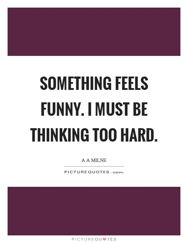 Something feels funny. I must be thinking too hard Picture Quote #1