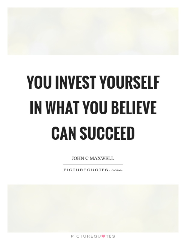 You invest yourself in what you believe can succeed Picture Quote #1