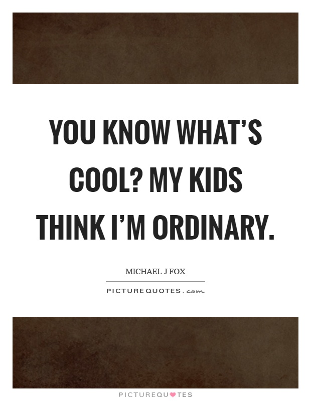 You know what's cool? My kids think I'm ordinary Picture Quote #1