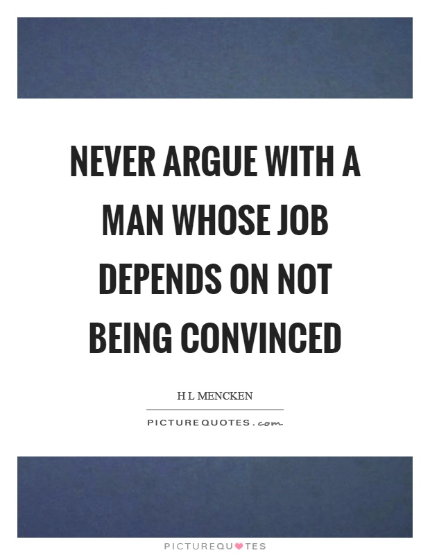 Never argue with a man whose job depends on not being convinced Picture Quote #1