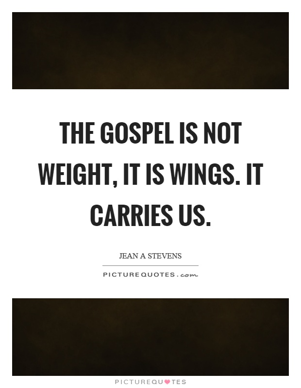 The gospel is not weight, it is wings. It carries us Picture Quote #1