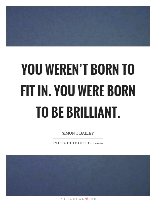You weren't born to fit in. You were born to be brilliant Picture Quote #1