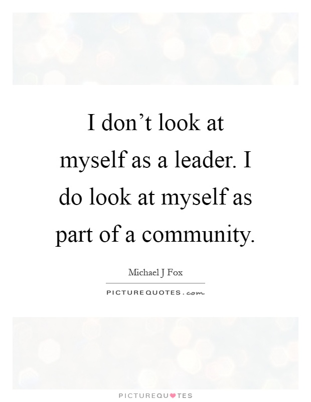 I don't look at myself as a leader. I do look at myself as part of a community Picture Quote #1