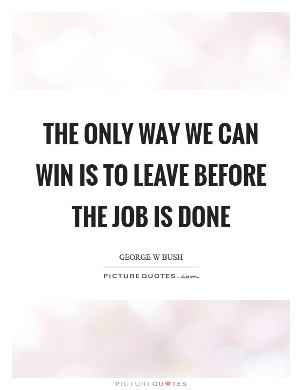 The only way we can win is to leave before the job is done Picture Quote #1