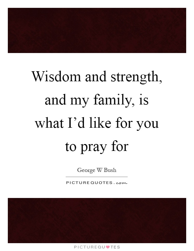 Wisdom and strength, and my family, is what I'd like for you to pray for Picture Quote #1