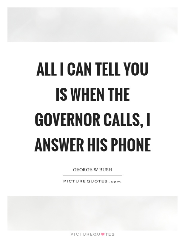 All I can tell you is when the governor calls, I answer his phone Picture Quote #1