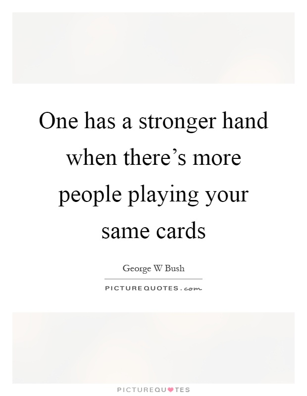 One has a stronger hand when there's more people playing your same cards Picture Quote #1