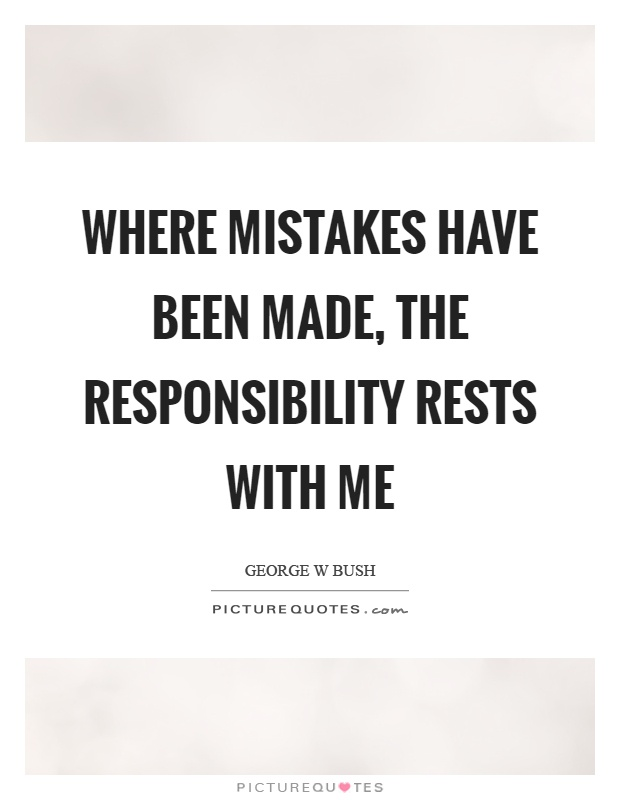 Where mistakes have been made, the responsibility rests with me Picture Quote #1