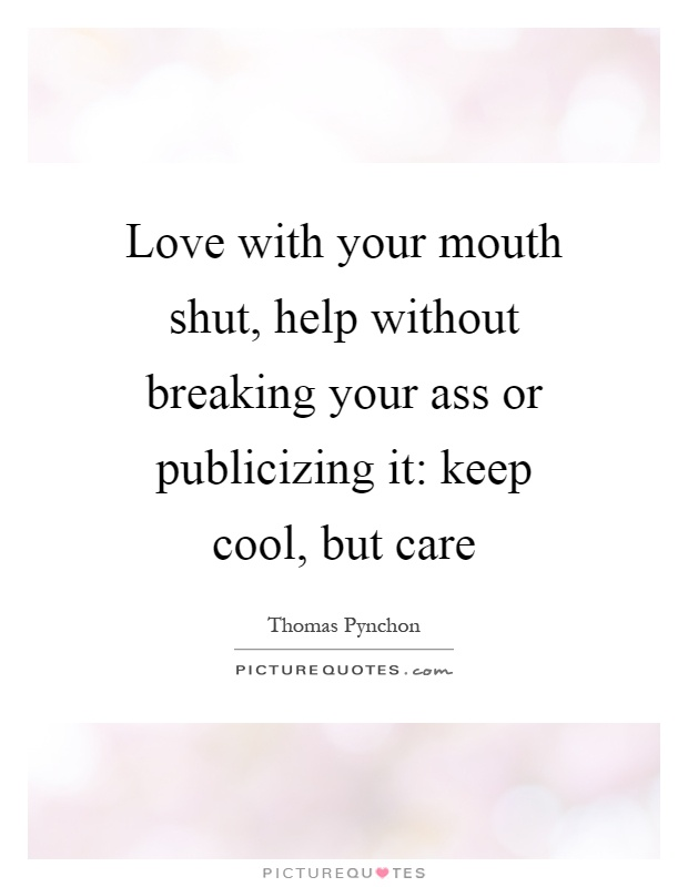 Love with your mouth shut, help without breaking your ass or publicizing it: keep cool, but care Picture Quote #1