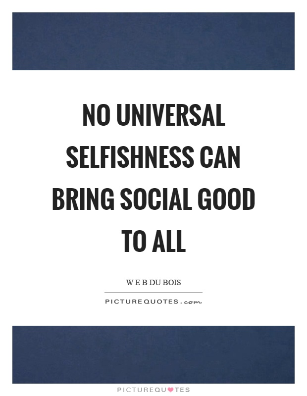 No universal selfishness can bring social good to all Picture Quote #1