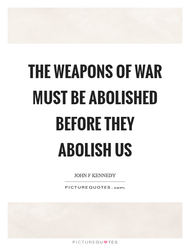 The weapons of war must be abolished before they abolish us Picture Quote #1