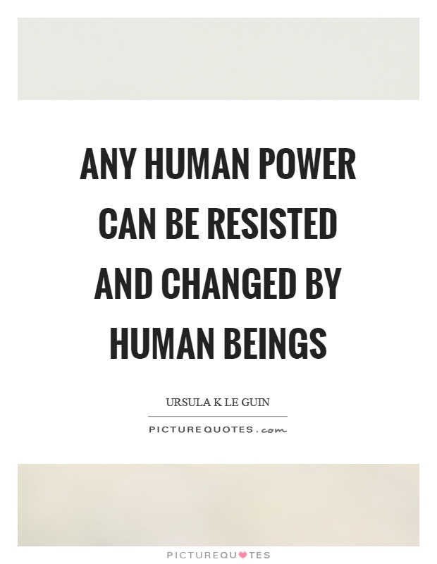 Any human power can be resisted and changed by human beings Picture Quote #1