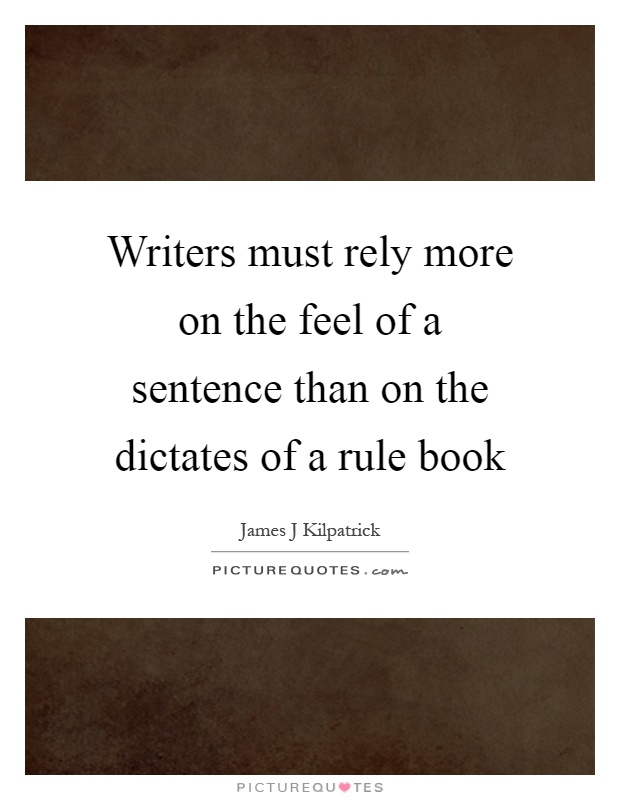 Writers must rely more on the feel of a sentence than on the dictates of a rule book Picture Quote #1