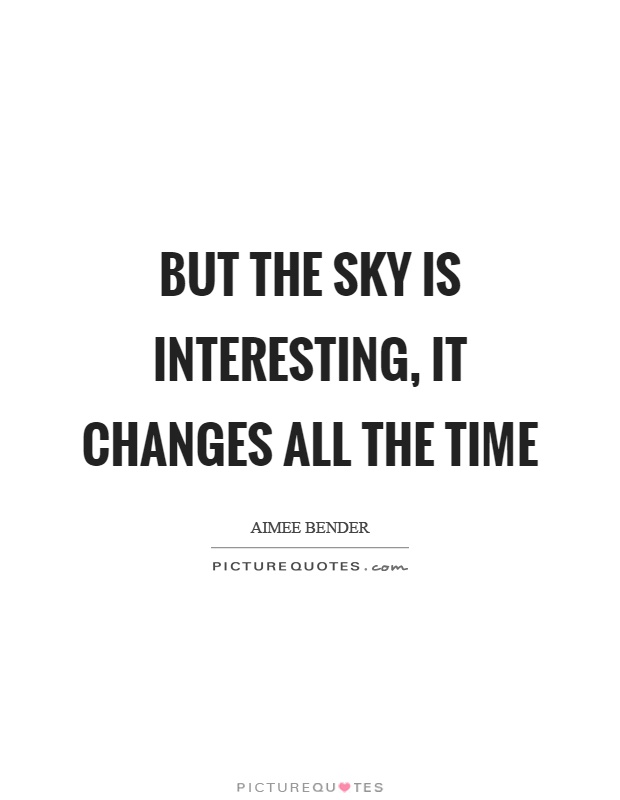 But the sky is interesting, it changes all the time Picture Quote #1