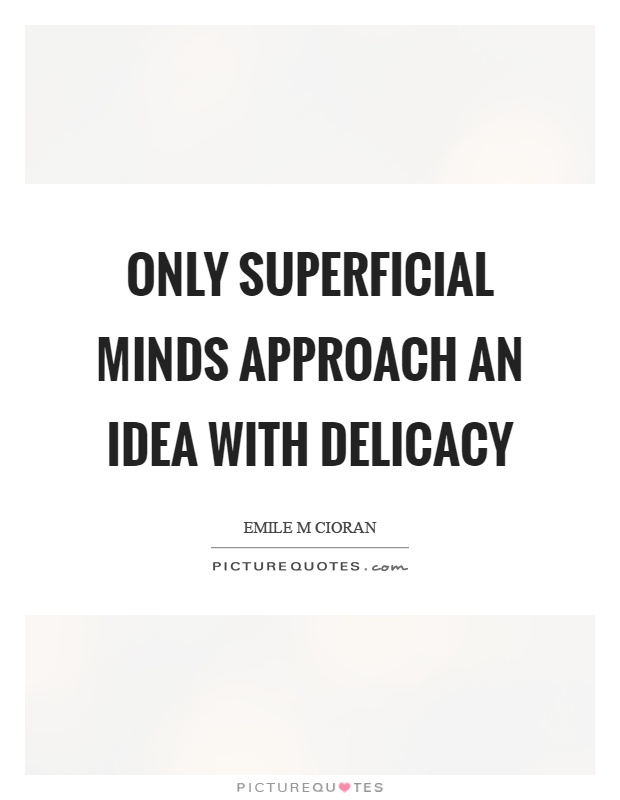 Only superficial minds approach an idea with delicacy Picture Quote #1