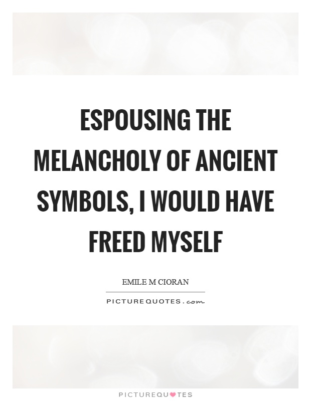Espousing the melancholy of ancient symbols, I would have freed myself Picture Quote #1