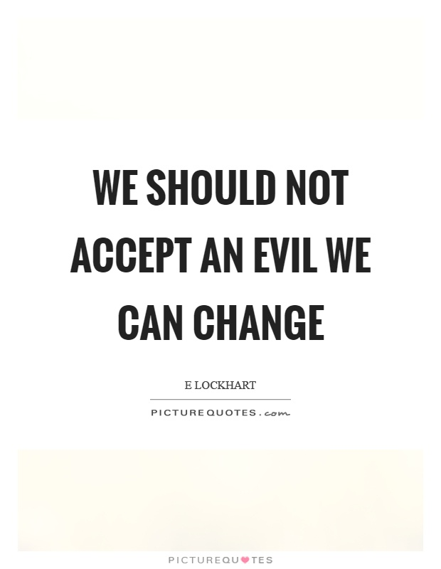 We should not accept an evil we can change Picture Quote #1