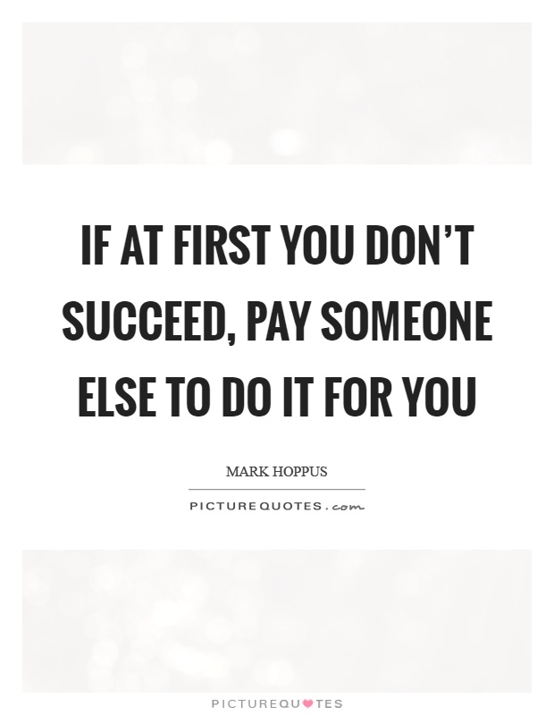 If at first you don't succeed, pay someone else to do it for you Picture Quote #1