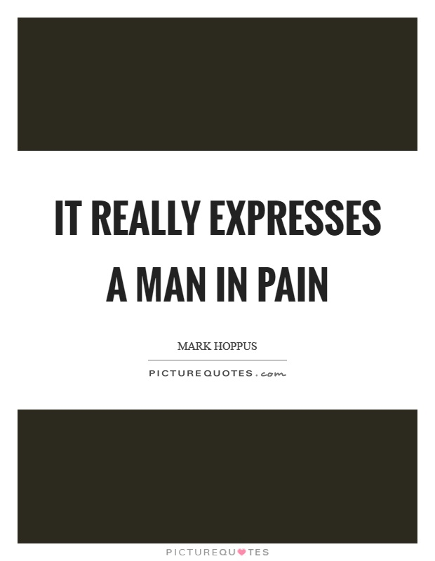 It really expresses a man in pain Picture Quote #1